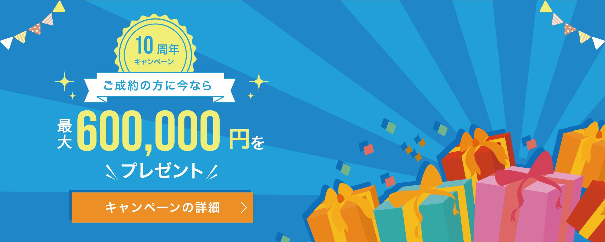 10周年キャンペーン ご成約の方に今なら最大600,000円をプレゼント 最安値保障を実施中